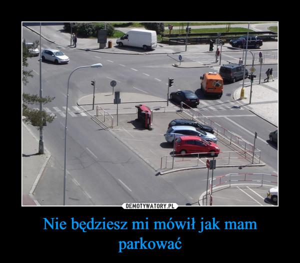 Nie będziesz mi mówił jak mam parkować –