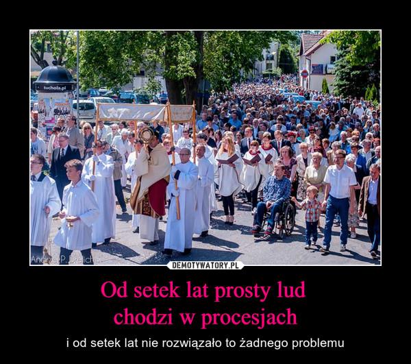Od setek lat prosty lud chodzi w procesjach – i od setek lat nie rozwiązało to żadnego problemu