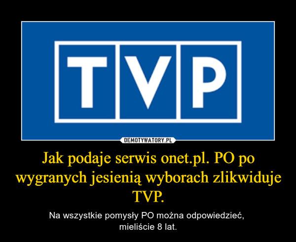 Jak podaje serwis onet.pl. PO po wygranych jesienią wyborach zlikwiduje TVP. – Na wszystkie pomysły PO można odpowiedzieć, mieliście 8 lat.