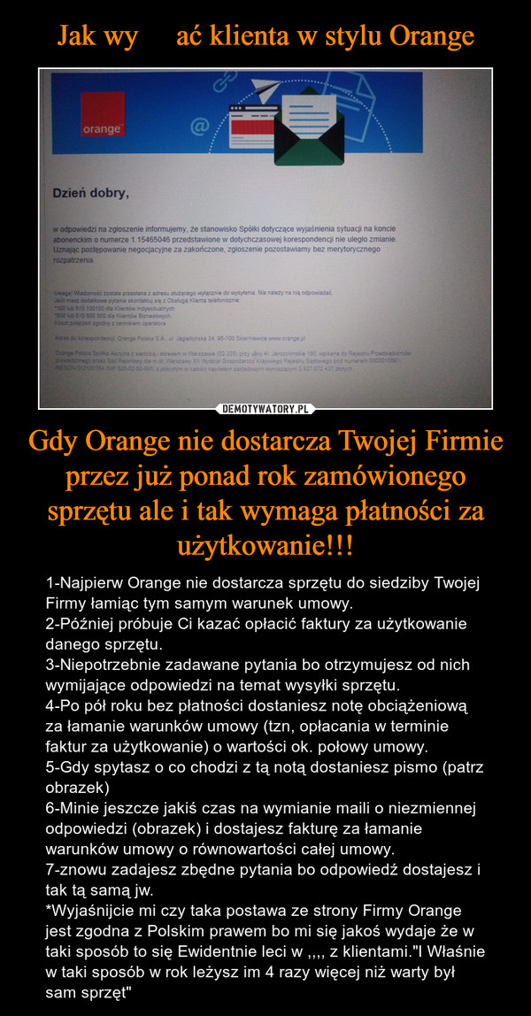 """Gdy Orange nie dostarcza Twojej Firmie przez już ponad rok zamówionego sprzętu ale i tak wymaga płatności za użytkowanie!!! – 1-Najpierw Orange nie dostarcza sprzętu do siedziby Twojej Firmy łamiąc tym samym warunek umowy.2-Później próbuje Ci kazać opłacić faktury za użytkowanie danego sprzętu.3-Niepotrzebnie zadawane pytania bo otrzymujesz od nich wymijające odpowiedzi na temat wysyłki sprzętu.4-Po pół roku bez płatności dostaniesz notę obciążeniową za łamanie warunków umowy (tzn, opłacania w terminie faktur za użytkowanie) o wartości ok. połowy umowy.5-Gdy spytasz o co chodzi z tą notą dostaniesz pismo (patrz obrazek)6-Minie jeszcze jakiś czas na wymianie maili o niezmiennej odpowiedzi (obrazek) i dostajesz fakturę za łamanie warunków umowy o równowartości całej umowy.7-znowu zadajesz zbędne pytania bo odpowiedź dostajesz i tak tą samą jw.*Wyjaśnijcie mi czy taka postawa ze strony Firmy Orange jest zgodna z Polskim prawem bo mi się jakoś wydaje że w taki sposób to się Ewidentnie leci w ,,,, z klientami.""""I Właśnie w taki sposób w rok leżysz im 4 razy więcej niż warty był sam sprzęt"""""""