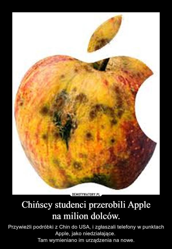 Chińscy studenci przerobili Applena milion dolców. – Przywieźli podróbki z Chin do USA, i zgłaszali telefony w punktach Apple, jako niedziałające. Tam wymieniano im urządzenia na nowe.