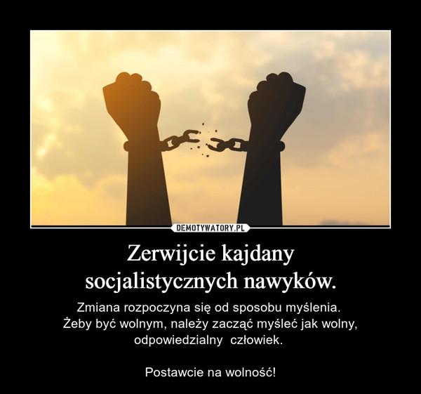 Zerwijcie kajdanysocjalistycznych nawyków. – Zmiana rozpoczyna się od sposobu myślenia. Żeby być wolnym, należy zacząć myśleć jak wolny,odpowiedzialny  człowiek. Postawcie na wolność!