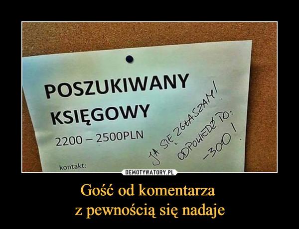 Gość od komentarza z pewnością się nadaje –  POSZUKIWANY KSIĘGOWY2200 - 2500 PLNja się zgłaszamodpowiedź to -300
