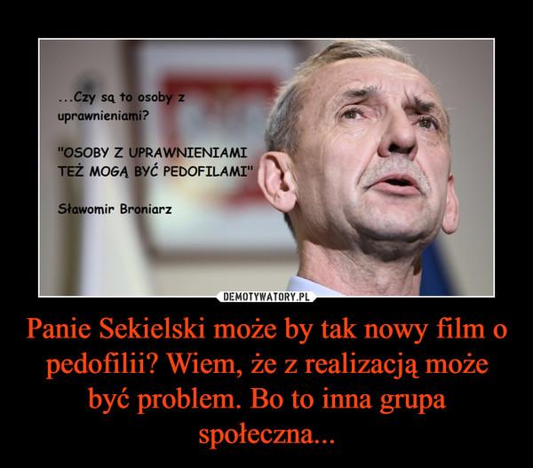 Panie Sekielski może by tak nowy film o pedofilii? Wiem, że z realizacją może być problem. Bo to inna grupa społeczna... –