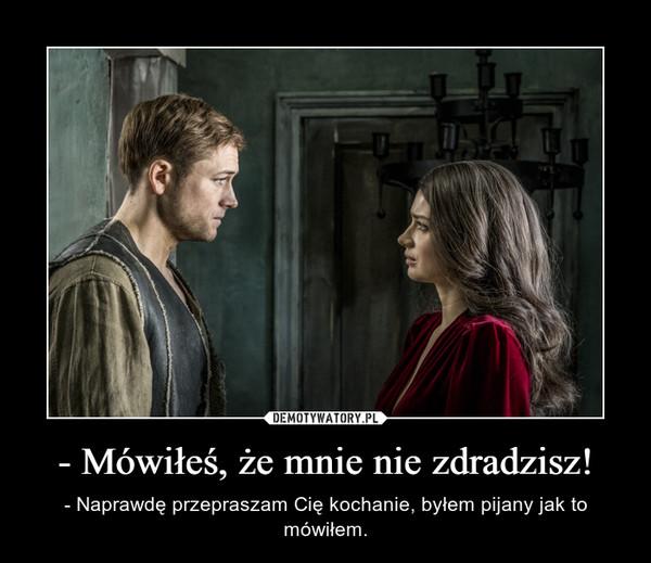 - Mówiłeś, że mnie nie zdradzisz! – - Naprawdę przepraszam Cię kochanie, byłem pijany jak to mówiłem.