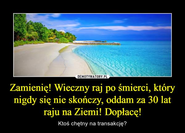Zamienię! Wieczny raj po śmierci, który nigdy się nie skończy, oddam za 30 lat raju na Ziemi! Dopłacę! – Ktoś chętny na transakcję?