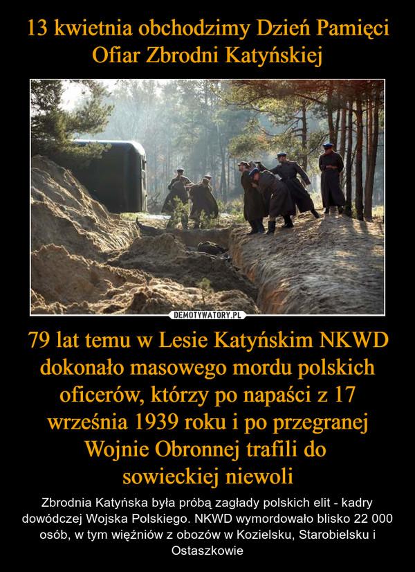 79 lat temu w Lesie Katyńskim NKWD dokonało masowego mordu polskich oficerów, którzy po napaści z 17 września 1939 roku i po przegranej Wojnie Obronnej trafili do sowieckiej niewoli – Zbrodnia Katyńska była próbą zagłady polskich elit - kadry dowódczej Wojska Polskiego. NKWD wymordowało blisko 22 000 osób, w tym więźniów z obozów w Kozielsku, Starobielsku i Ostaszkowie