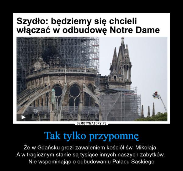 Tak tylko przypomnę – Że w Gdańsku grozi zawaleniem kościół św. Mikołaja. A w tragicznym stanie są tysiące innych naszych zabytków. Nie wspominając o odbudowaniu Pałacu Saskiego Szydło: będziemy się chcieli włączać w odbudowę Notre Dame