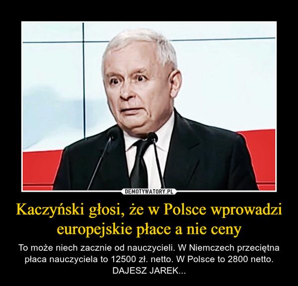 Kaczyński głosi, że w Polsce wprowadzi europejskie płace a nie ceny – To może niech zacznie od nauczycieli. W Niemczech przeciętna płaca nauczyciela to 12500 zł. netto. W Polsce to 2800 netto. DAJESZ JAREK...