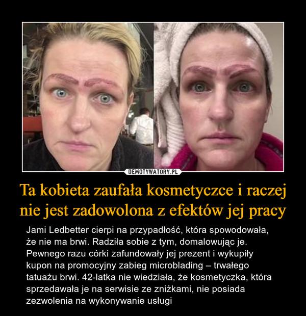 Ta kobieta zaufała kosmetyczce i raczej nie jest zadowolona z efektów jej pracy – Jami Ledbetter cierpi na przypadłość, która spowodowała, że nie ma brwi. Radziła sobie z tym, domalowując je. Pewnego razu córki zafundowały jej prezent i wykupiły kupon na promocyjny zabieg microblading – trwałego tatuażu brwi. 42-latka nie wiedziała, że kosmetyczka, która sprzedawała je na serwisie ze zniżkami, nie posiada zezwolenia na wykonywanie usługi