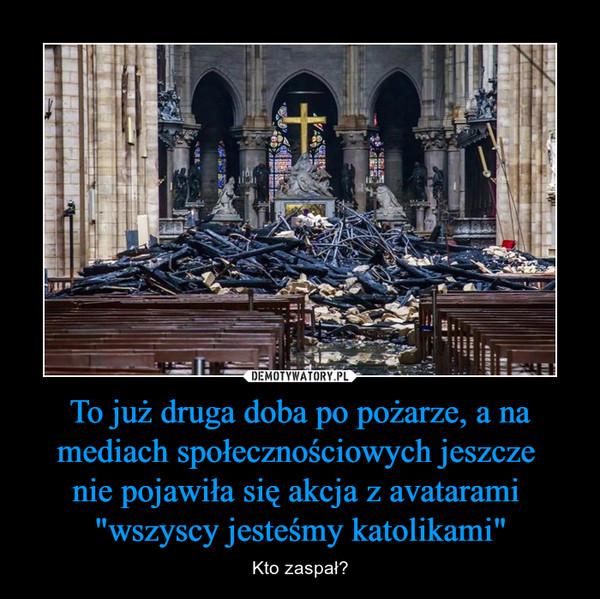 """To już druga doba po pożarze, a na mediach społecznościowych jeszcze nie pojawiła się akcja z avatarami """"wszyscy jesteśmy katolikami"""" – Kto zaspał?"""