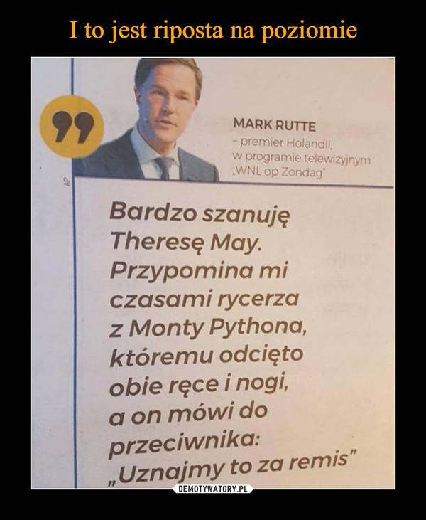 """–  MARK RUTTE - premier Holandii. w programie teiewrzyłnym .WNL op Zondag• Bardzo szanuję Theresę May• Przypomina mi czasami rycerza z Monty Pythona, któremu odcięto Obie ręce i nogi, a on mówi do przeciwnika: """" Uznajmy to za remis"""""""