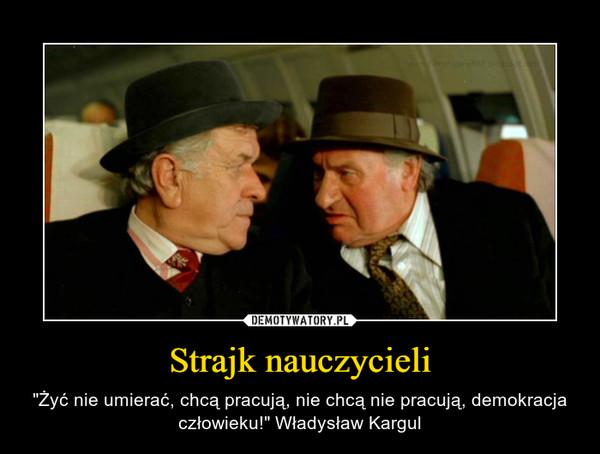 """Strajk nauczycieli – """"Żyć nie umierać, chcą pracują, nie chcą nie pracują, demokracja człowieku!"""" Władysław Kargul"""