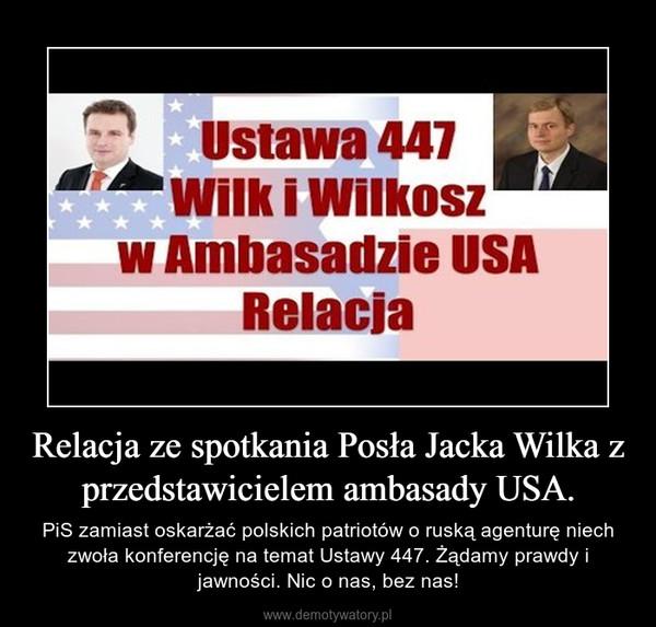 Relacja ze spotkania Posła Jacka Wilka z przedstawicielem ambasady USA. – PiS zamiast oskarżać polskich patriotów o ruską agenturę niech zwoła konferencję na temat Ustawy 447. Żądamy prawdy i jawności. Nic o nas, bez nas!