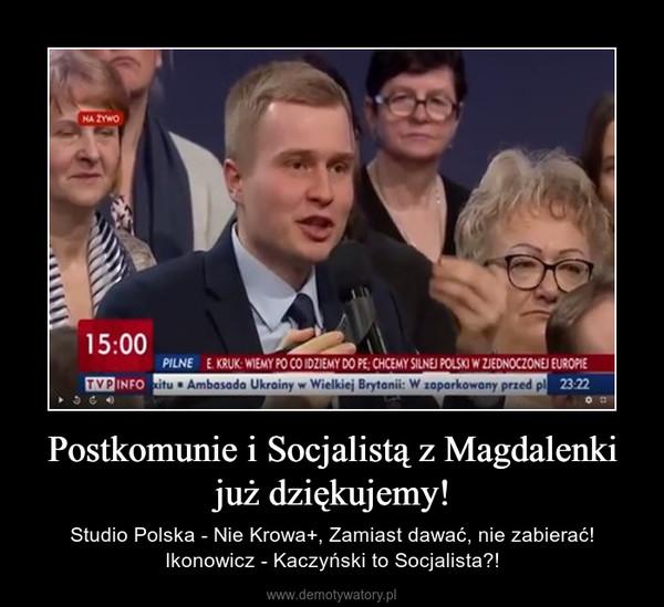 Postkomunie i Socjalistą z Magdalenki już dziękujemy! – Studio Polska - Nie Krowa+, Zamiast dawać, nie zabierać! Ikonowicz - Kaczyński to Socjalista?!