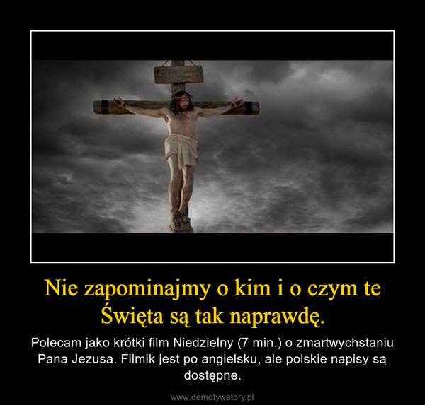 Nie zapominajmy o kim i o czym te Święta są tak naprawdę. – Polecam jako krótki film Niedzielny (7 min.) o zmartwychstaniu Pana Jezusa. Filmik jest po angielsku, ale polskie napisy są dostępne.