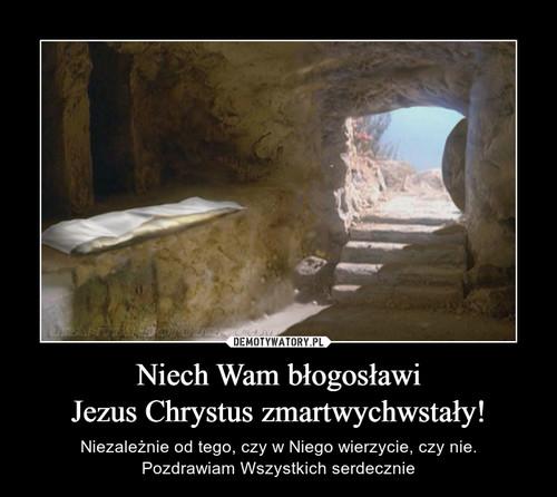 Niech Wam błogosławi Jezus Chrystus zmartwychwstały!