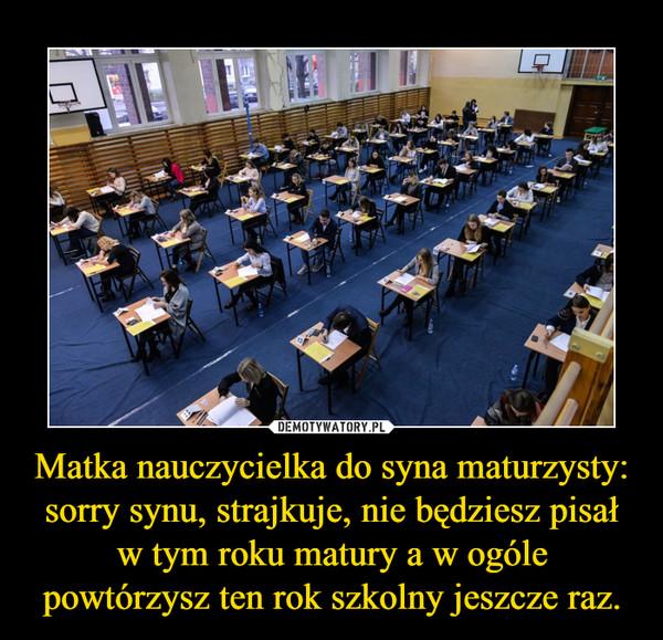 Matka nauczycielka do syna maturzysty: sorry synu, strajkuje, nie będziesz pisał w tym roku matury a w ogóle powtórzysz ten rok szkolny jeszcze raz. –