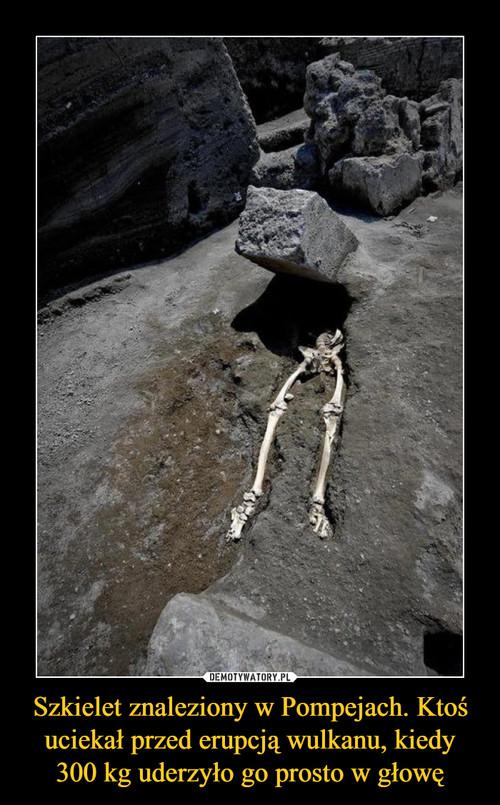 Szkielet znaleziony w Pompejach. Ktoś uciekał przed erupcją wulkanu, kiedy 300 kg uderzyło go prosto w głowę