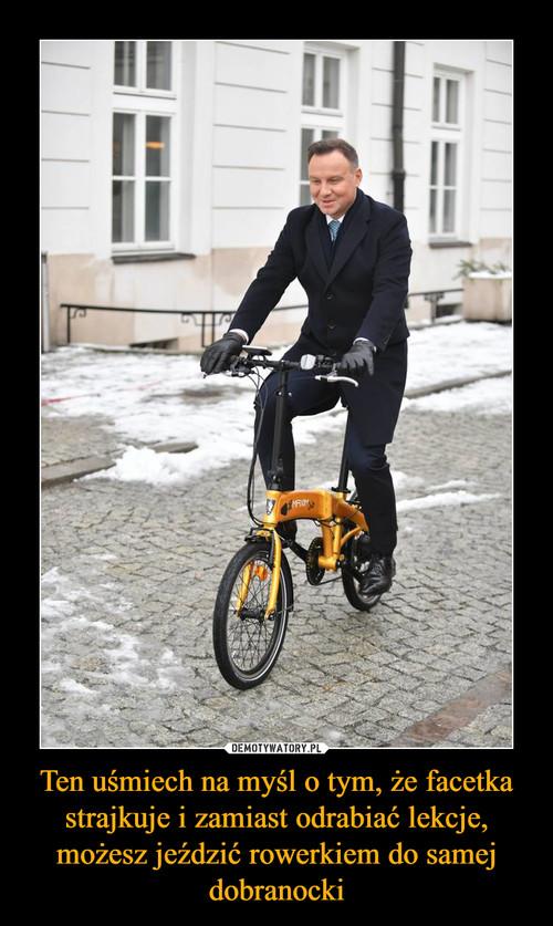 Ten uśmiech na myśl o tym, że facetka strajkuje i zamiast odrabiać lekcje, możesz jeździć rowerkiem do samej dobranocki