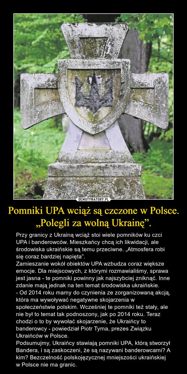 """Pomniki UPA wciąż są czczone w Polsce. """"Polegli za wolną Ukrainę"""". – Przy granicy z Ukrainą wciąż stoi wiele pomników ku czci UPA i banderowców. Mieszkańcy chcą ich likwidacji, ale środowiska ukraińskie są temu przeciwne. """"Atmosfera robi się coraz bardziej napięta"""".Zamieszanie wokół obiektów UPA wzbudza coraz większe emocje. Dla miejscowych, z którymi rozmawialiśmy, sprawa jest jasna - te pomniki powinny jak najszybciej zniknąć. Inne zdanie mają jednak na ten temat środowiska ukraińskie.- Od 2014 roku mamy do czynienia ze zorganizowaną akcją, która ma wywoływać negatywne skojarzenia w społeczeństwie polskim. Wcześniej te pomniki też stały, ale nie był to temat tak podnoszony, jak po 2014 roku. Teraz chodzi o to by wywołać skojarzenie, że Ukraińcy to banderowcy - powiedział Piotr Tyma, prezes Związku Ukraińców w Polsce.Podsumujmy, Ukraińcy stawiają pomniki UPA, którą stworzył Bandera, i są zaskoczeni, że są nazywani banderowcami? A kim? Bezczelność polskojęzycznej mniejszości ukraińskiej w Polsce nie ma granic."""