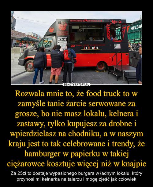 Rozwala mnie to, że food truck to w zamyśle tanie żarcie serwowane za grosze, bo nie masz lokalu, kelnera i zastawy, tylko kupujesz za drobne i wpierdzielasz na chodniku, a w naszym kraju jest to tak celebrowane i trendy, że hamburger w papierku w takiej ciężarowce kosztuje więcej niż w knajpie