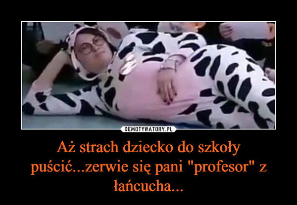 """Aż strach dziecko do szkoły puścić...zerwie się pani """"profesor"""" z łańcucha... –"""