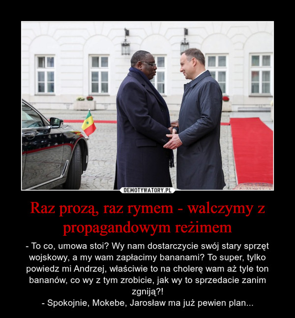 Raz prozą, raz rymem - walczymy z propagandowym reżimem – - To co, umowa stoi? Wy nam dostarczycie swój stary sprzęt wojskowy, a my wam zapłacimy bananami? To super, tylko powiedz mi Andrzej, właściwie to na cholerę wam aż tyle ton bananów, co wy z tym zrobicie, jak wy to sprzedacie zanim zgniją?!- Spokojnie, Mokebe, Jarosław ma już pewien plan...