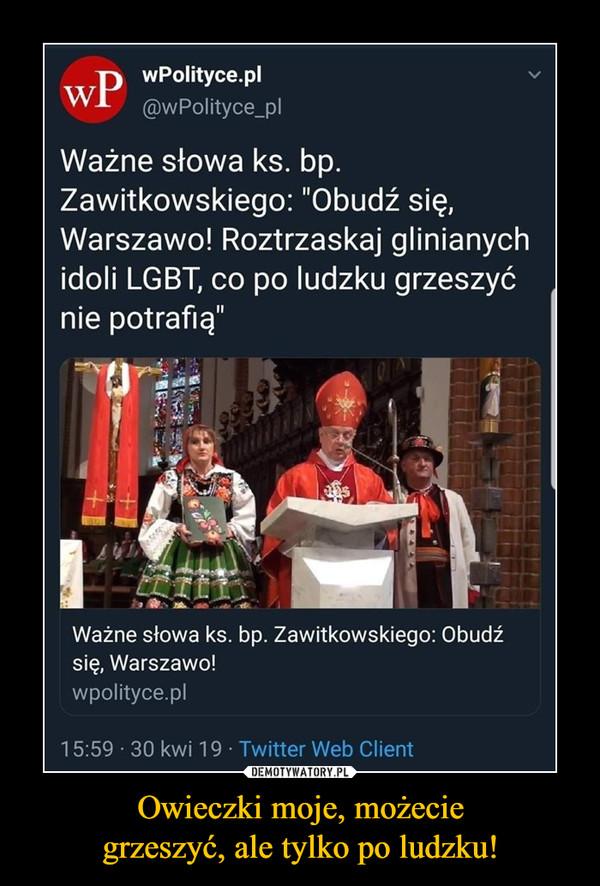 """Owieczki moje, możeciegrzeszyć, ale tylko po ludzku! –  wPolityce.pl@wPolityce_plWażne słowa ks. bpZawitkowskiego: """"Obudź się,Warszawo! Roztrzaskaj glinianychidoli LGBT, co po ludzku grzeszyćnie potrafią""""Ważne słowa ks. bp. Zawitkowskiego: Obudzźsię, Warszawo!wpolityce.pl15:59 30 kwi 19 Twitter Web Client"""