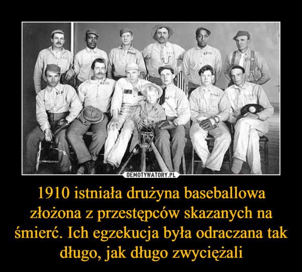 1910 istniała drużyna baseballowa złożona z przestępców skazanych na śmierć. Ich egzekucja była odraczana tak długo, jak długo zwyciężali –