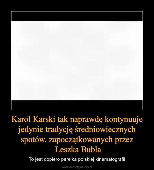Karol Karski tak naprawdę kontynuuje jedynie tradycję średniowiecznych spotów, zapoczątkowanych przez Leszka Bubla – To jest dopiero perełka polskiej kinematografii