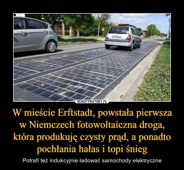W mieście Erftstadt, powstała pierwsza w Niemczech fotowoltaiczna droga, która produkuję czysty prąd, a ponadto pochłania hałas i topi śnieg – Potrafi też indukcyjnie ładować samochody elektryczne