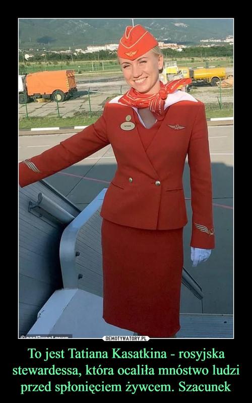 To jest Tatiana Kasatkina - rosyjska stewardessa, która ocaliła mnóstwo ludzi przed spłonięciem żywcem. Szacunek