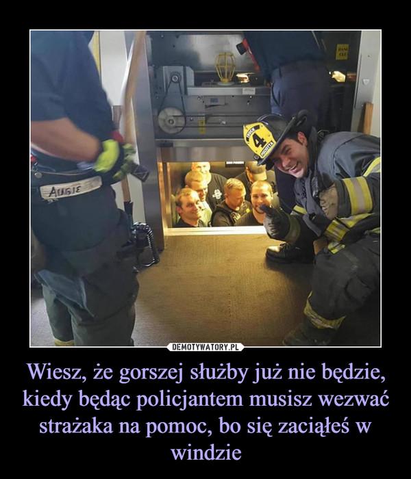 Wiesz, że gorszej służby już nie będzie, kiedy będąc policjantem musisz wezwać strażaka na pomoc, bo się zaciąłeś w windzie –