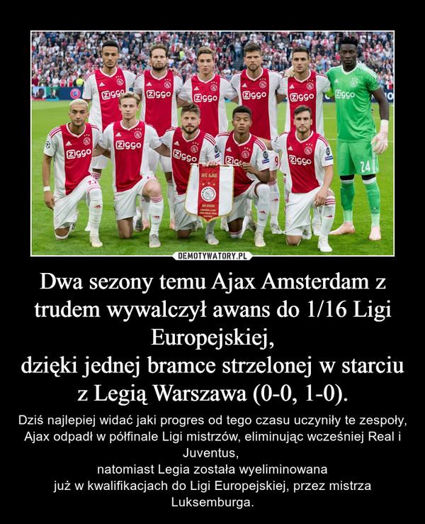 Dwa sezony temu Ajax Amsterdam z trudem wywalczył awans do 1/16 Ligi Europejskiej,dzięki jednej bramce strzelonej w starciu z Legią Warszawa (0-0, 1-0). – Dziś najlepiej widać jaki progres od tego czasu uczyniły te zespoły, Ajax odpadł w półfinale Ligi mistrzów, eliminując wcześniej Real i Juventus, natomiast Legia została wyeliminowanajuż w kwalifikacjach do Ligi Europejskiej, przez mistrza Luksemburga.