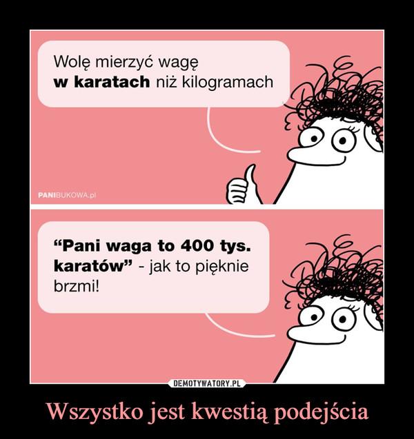"""Wszystko jest kwestią podejścia –  Wolę mierzyć wagęw karatach niz kilogramachPANIBUKOWA.pl""""Pani waga to 400 tys.karatów"""" - jak to piękniebrzmi!"""