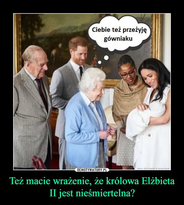 Też macie wrażenie, że królowa Elżbieta II jest nieśmiertelna? –  Ciebie też przeżyję gówniaku