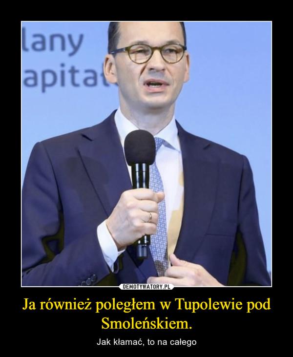 Ja również poległem w Tupolewie pod Smoleńskiem. – Jak kłamać, to na całego
