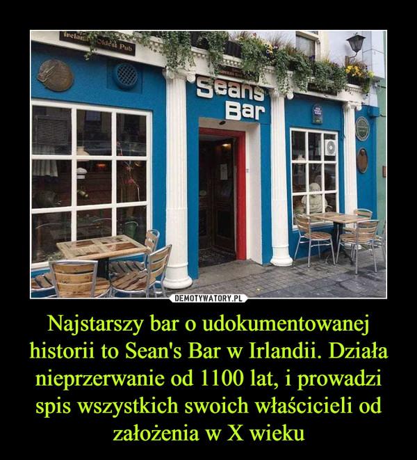 Najstarszy bar o udokumentowanej historii to Sean's Bar w Irlandii. Działa nieprzerwanie od 1100 lat, i prowadzi spis wszystkich swoich właścicieli od założenia w X wieku –