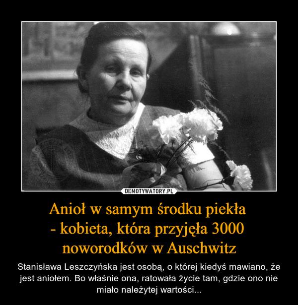 Anioł w samym środku piekła - kobieta, która przyjęła 3000 noworodków w Auschwitz – Stanisława Leszczyńska jest osobą, o której kiedyś mawiano, że jest aniołem. Bo właśnie ona, ratowała życie tam, gdzie ono nie miało należytej wartości...