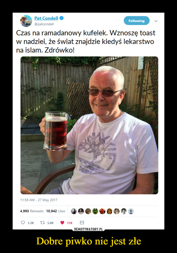 Dobre piwko nie jest złe –  Pat Condell@patcondellFollowingCzas na ramadanowy kufelek. Wznoszę toastw nadziei, że świat znajdzie kiedyś lekarstwona islam. Zdrówko!11:58 AM 27 May 2017@噜. eG