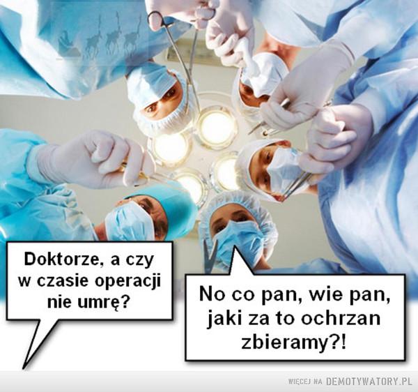Nadzieja uczy... –  Doktorze, a czyw czasie operacjinie umrę? jaki za to ochrzanNo co pan, wie pan,zbieramy?!