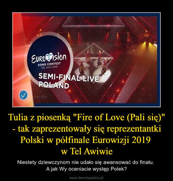 """Tulia z piosenką """"Fire of Love (Pali się)"""" - tak zaprezentowały się reprezentantki Polski w półfinale Eurowizji 2019 w Tel Awiwie – Niestety dziewczynom nie udało się awansować do finału. A jak Wy oceniacie występ Polek?"""