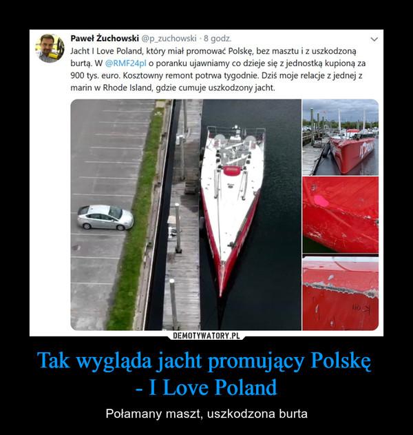 Tak wygląda jacht promujący Polskę - I Love Poland – Połamany maszt, uszkodzona burta