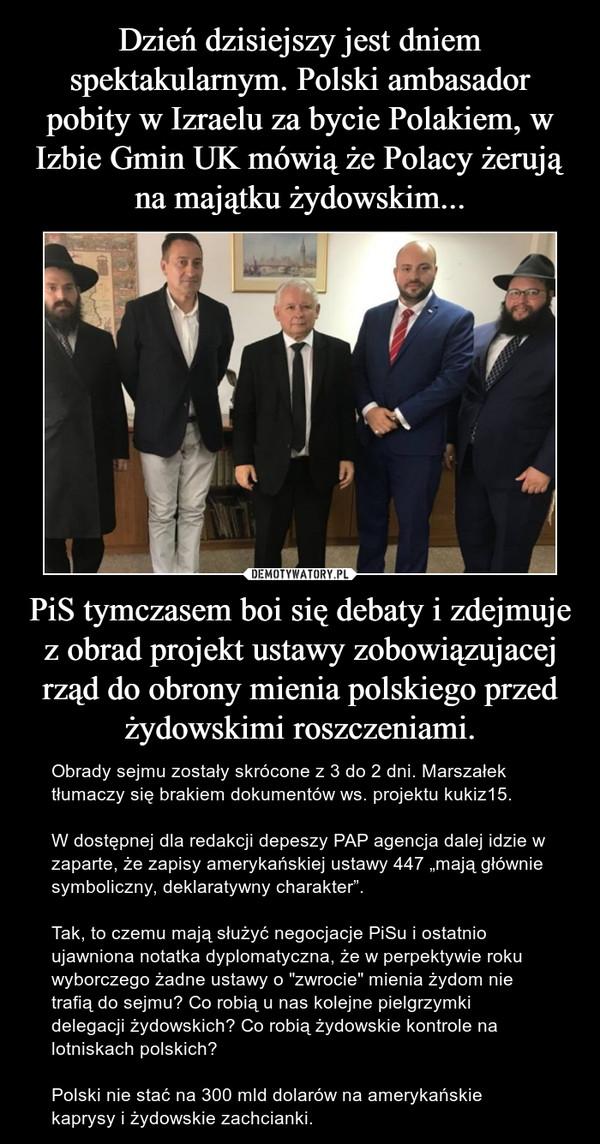 """PiS tymczasem boi się debaty i zdejmuje z obrad projekt ustawy zobowiązujacej rząd do obrony mienia polskiego przed żydowskimi roszczeniami. – Obrady sejmu zostały skrócone z 3 do 2 dni. Marszałek tłumaczy się brakiem dokumentów ws. projektu kukiz15.W dostępnej dla redakcji depeszy PAP agencja dalej idzie w zaparte, że zapisy amerykańskiej ustawy 447 """"mają głównie symboliczny, deklaratywny charakter"""".Tak, to czemu mają służyć negocjacje PiSu i ostatnio ujawniona notatka dyplomatyczna, że w perpektywie roku wyborczego żadne ustawy o """"zwrocie"""" mienia żydom nie trafią do sejmu? Co robią u nas kolejne pielgrzymki delegacji żydowskich? Co robią żydowskie kontrole na lotniskach polskich?Polski nie stać na 300 mld dolarów na amerykańskie kaprysy i żydowskie zachcianki."""