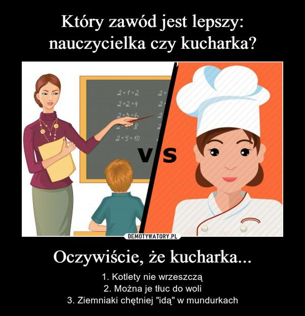 """Oczywiście, że kucharka... – 1. Kotlety nie wrzeszczą2. Można je tłuc do woli3. Ziemniaki chętniej """"idą"""" w mundurkach"""