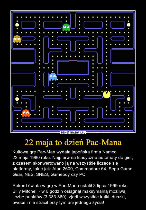 22 maja to dzień Pac-Mana – Kultową grę Pac-Man wydała japońska firma Namco 22 maja 1980 roku. Najpierw na klasyczne automaty do gier, z czasem skonwertowano ją na wszystkie liczące się platformy, takie jak: Atari 2600, Commodore 64, Sega Game Gear, NES, SNES, Gameboy czy PC. Rekord świata w grę w Pac-Mana ustalił 3 lipca 1999 roku Billy Mitchell - w 6 godzin osiągnął maksymalną możliwą liczbę punktów (3 333 360), zjadł wszystkie kulki, duszki, owoce i nie stracił przy tym ani jednego życia!