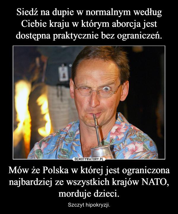 Mów że Polska w której jest ograniczona najbardziej ze wszystkich krajów NATO, morduje dzieci. – Szczyt hipokryzji.