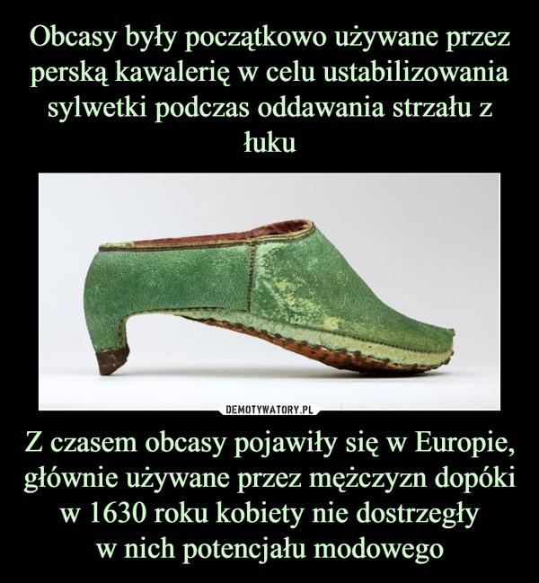 Z czasem obcasy pojawiły się w Europie, głównie używane przez mężczyzn dopóki w 1630 roku kobiety nie dostrzegływ nich potencjału modowego –
