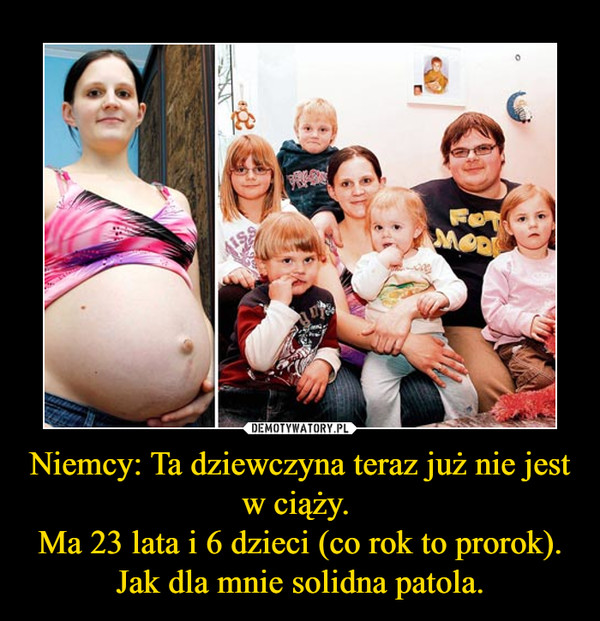 Niemcy: Ta dziewczyna teraz już nie jest w ciąży. Ma 23 lata i 6 dzieci (co rok to prorok).Jak dla mnie solidna patola. –